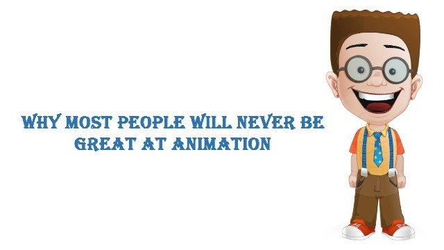 Why Most People Will Never Be Great At Animation